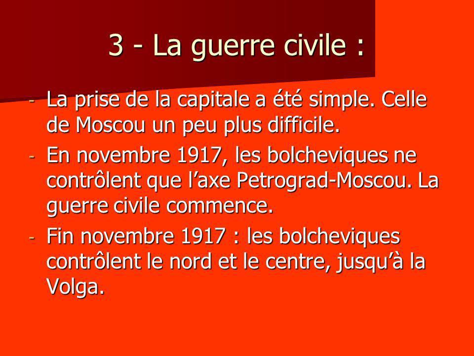 3 - La guerre civile : - La prise de la capitale a été simple. Celle de Moscou un peu plus difficile. - En novembre 1917, les bolcheviques ne contrôle