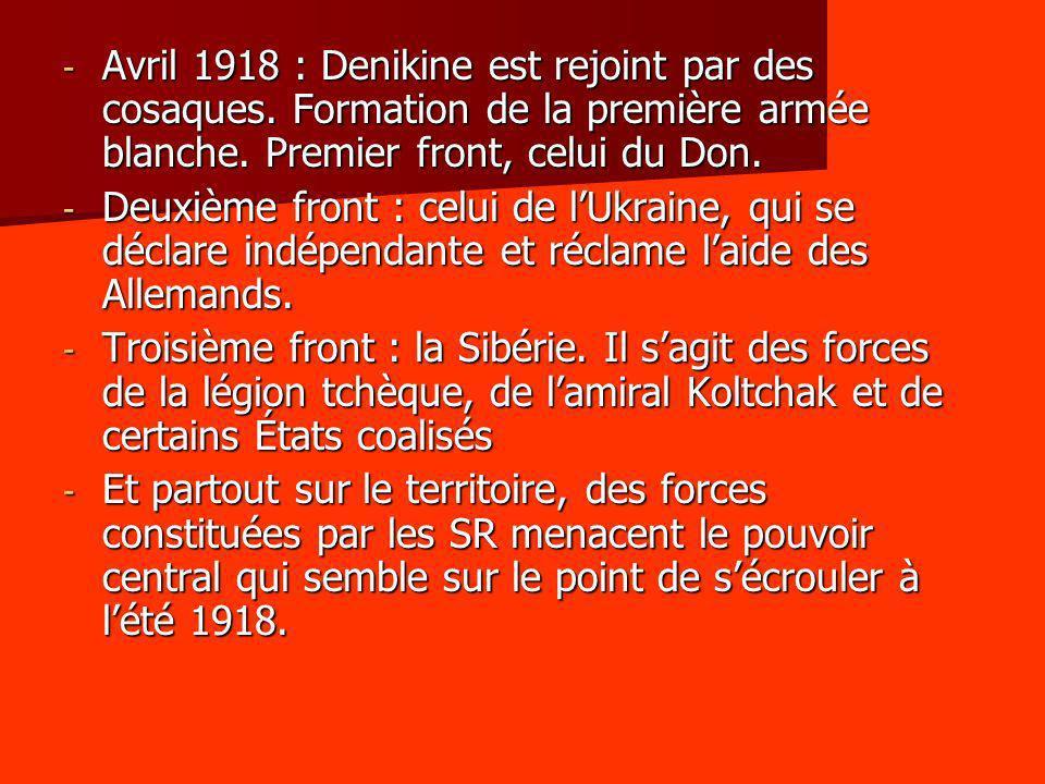 - Avril 1918 : Denikine est rejoint par des cosaques. Formation de la première armée blanche. Premier front, celui du Don. - Deuxième front : celui de