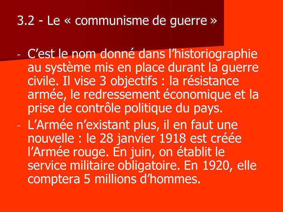 3.2 - Le « communisme de guerre » - - Cest le nom donné dans lhistoriographie au système mis en place durant la guerre civile. Il vise 3 objectifs : l