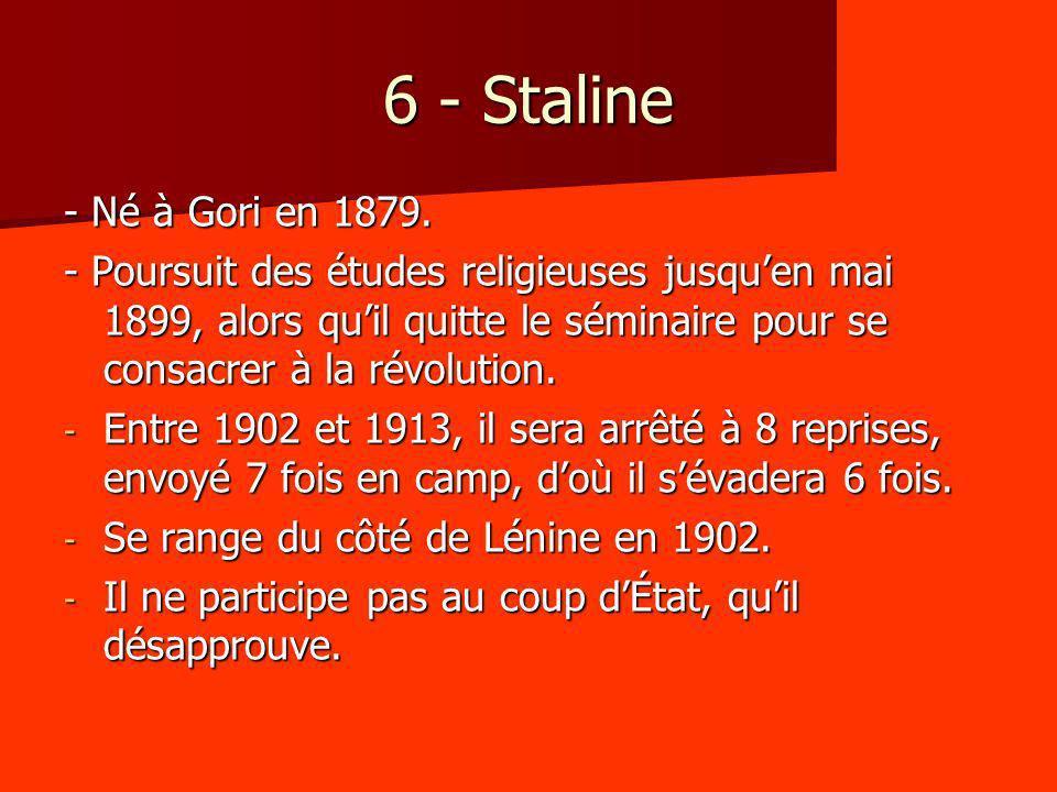 6 - Staline - Né à Gori en 1879. - Poursuit des études religieuses jusquen mai 1899, alors quil quitte le séminaire pour se consacrer à la révolution.