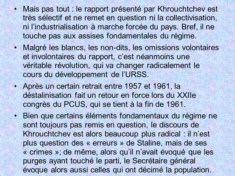 Mais pas tout : le rapport présenté par Khrouchtchev est très sélectif et ne remet en question ni la collectivisation, ni lindustrialisation à marche forcée du pays.