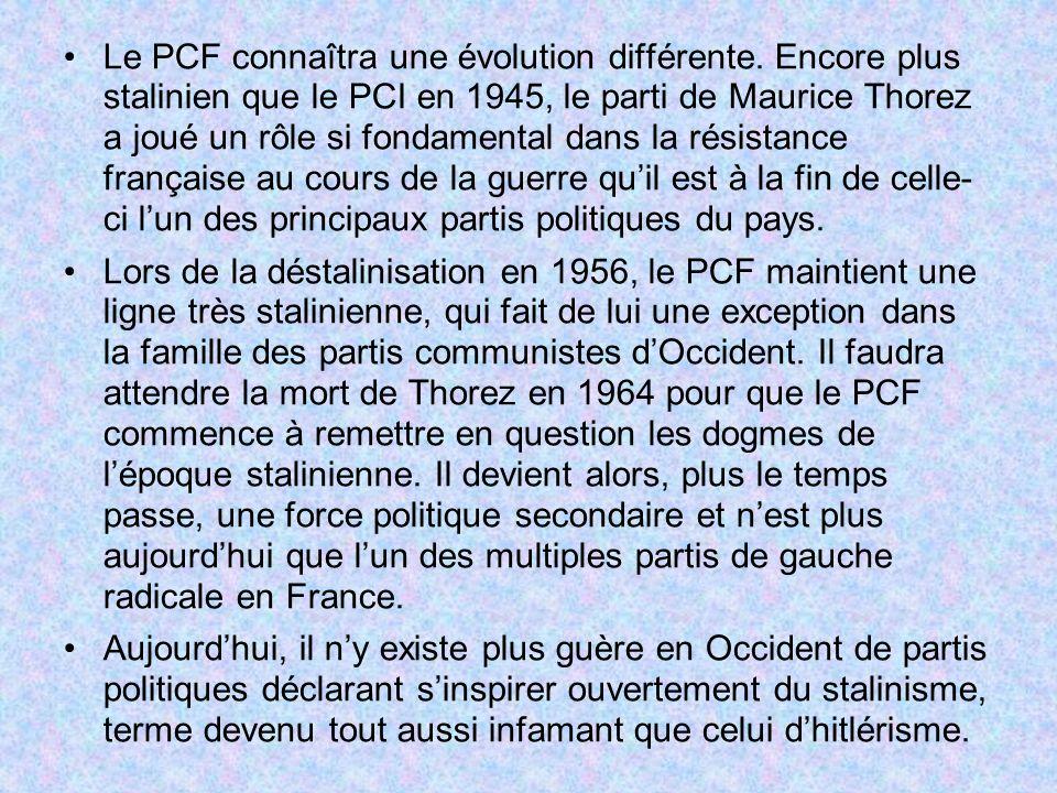 Le PCF connaîtra une évolution différente. Encore plus stalinien que le PCI en 1945, le parti de Maurice Thorez a joué un rôle si fondamental dans la