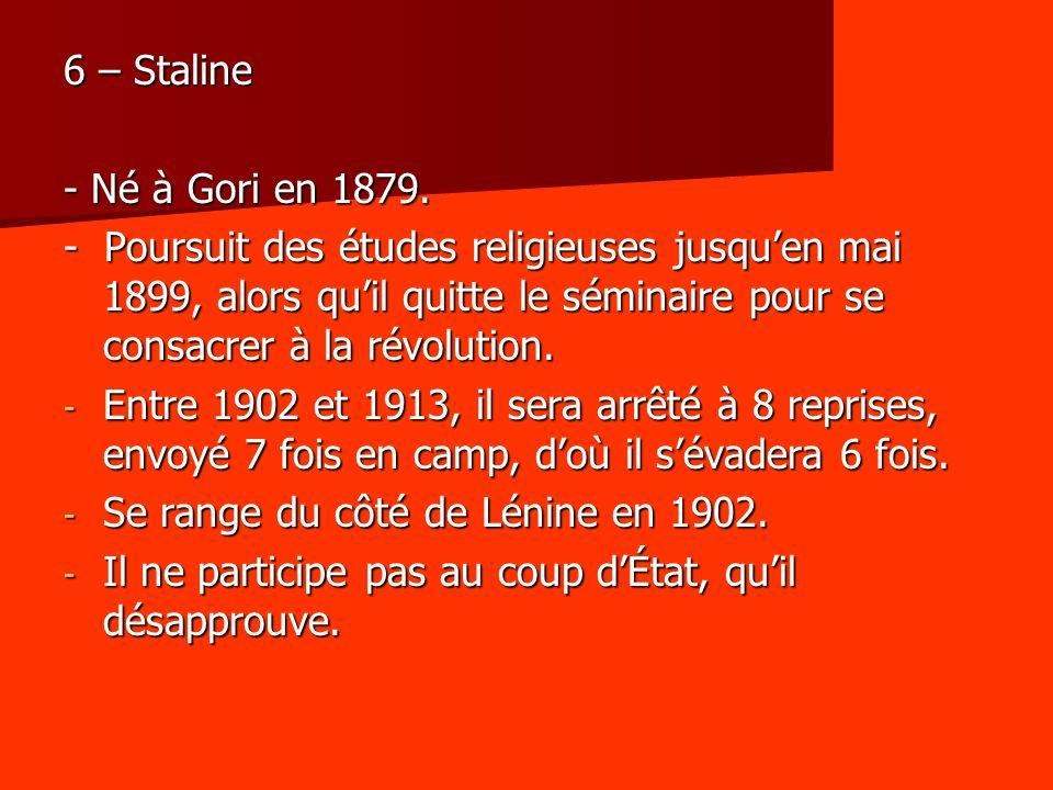 6 – Staline - Né à Gori en 1879. - Poursuit des études religieuses jusquen mai 1899, alors quil quitte le séminaire pour se consacrer à la révolution.