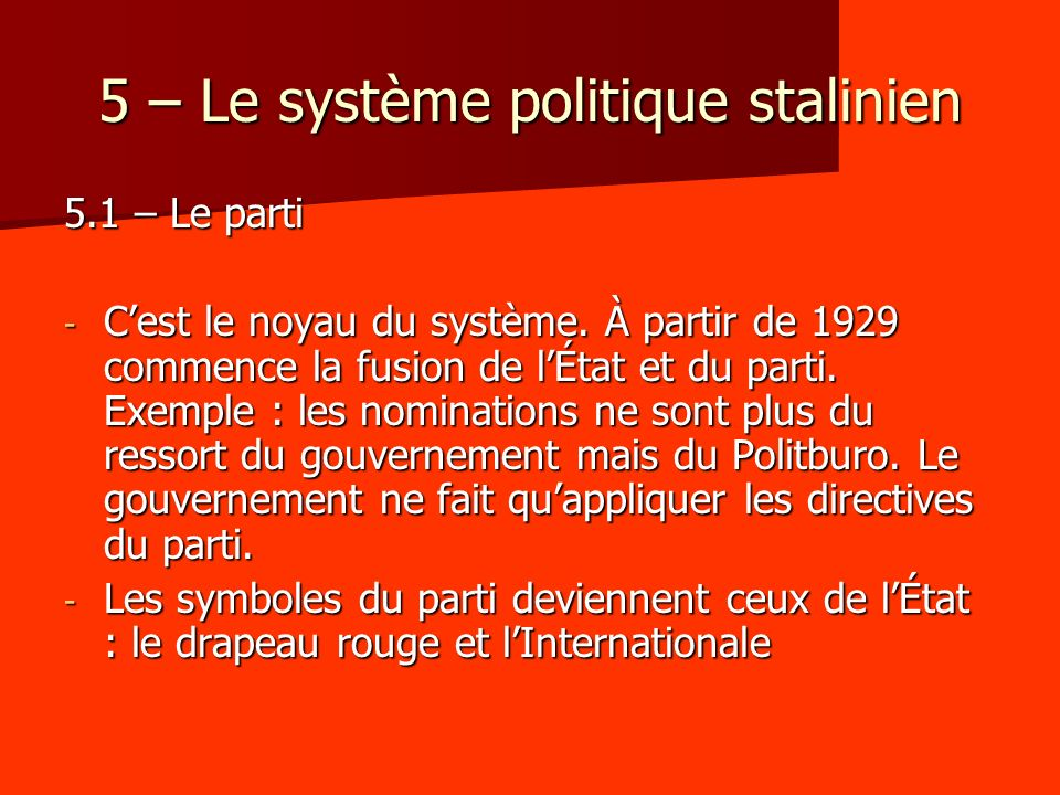 5 – Le système politique stalinien 5.1 – Le parti - Cest le noyau du système. À partir de 1929 commence la fusion de lÉtat et du parti. Exemple : les