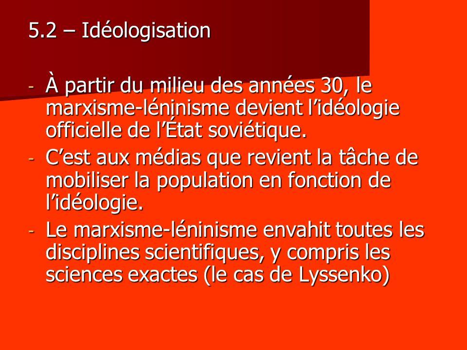 5.2 – Idéologisation - À partir du milieu des années 30, le marxisme-léninisme devient lidéologie officielle de lÉtat soviétique. - Cest aux médias qu