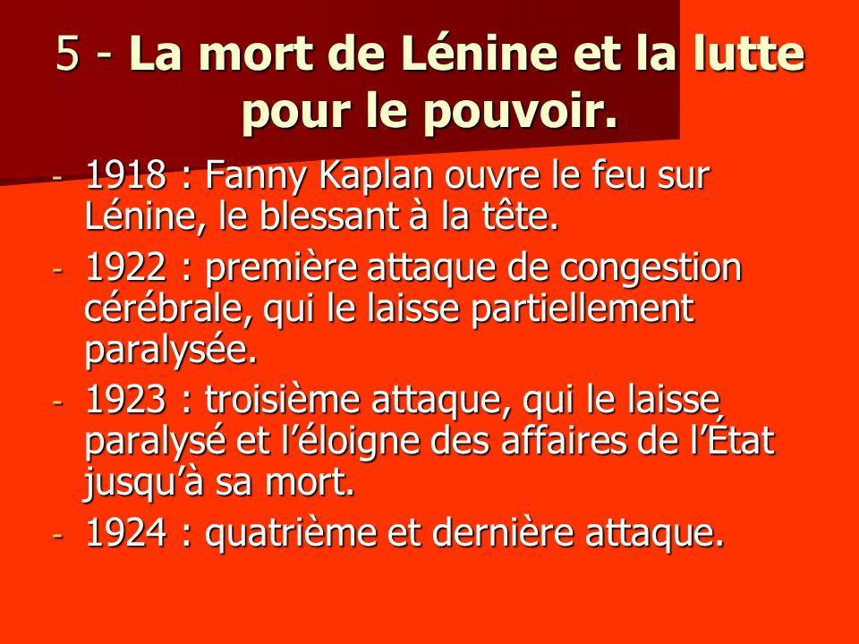 5 - La mort de Lénine et la lutte pour le pouvoir. - 1918 : Fanny Kaplan ouvre le feu sur Lénine, le blessant à la tête. - 1922 : première attaque de