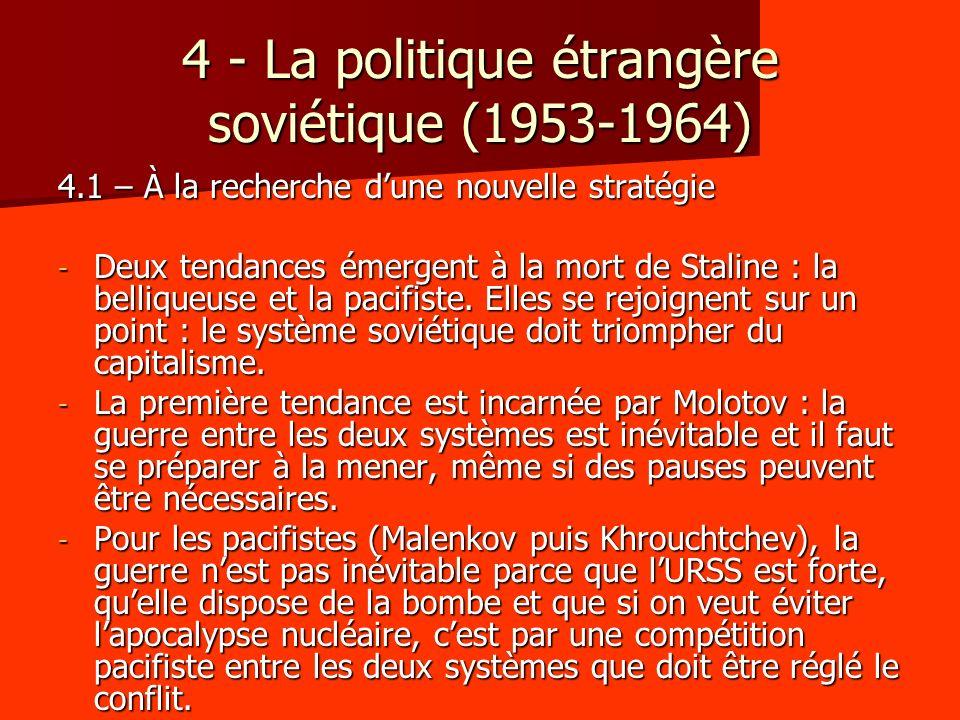 4.2 – Les relations avec louest et le problème du désarmement - Dès 1953, les successeurs de Staline font baisser la tension internationale : cessez-le-feu entre les deux Corées, abandons des prétentions territoriales soviétiques sur la Turquie, normalisation des relations avec la Yougoslavie, compromis autour de la question indochinoise (1954), traité de paix avec lAutriche (1955), normalisation des relations avec lAllemagne (1955) et le Japon (1956) - La guerre des mots sestompe aussi : dès 1954, Malenkov propose au monde sa conception dune compétition pacifiste entre les deux systèmes.