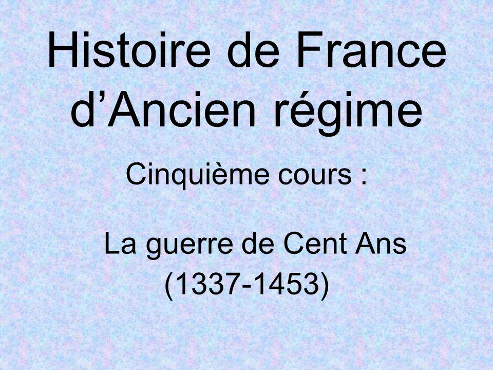 Histoire de France dAncien régime Cinquième cours : La guerre de Cent Ans (1337-1453)