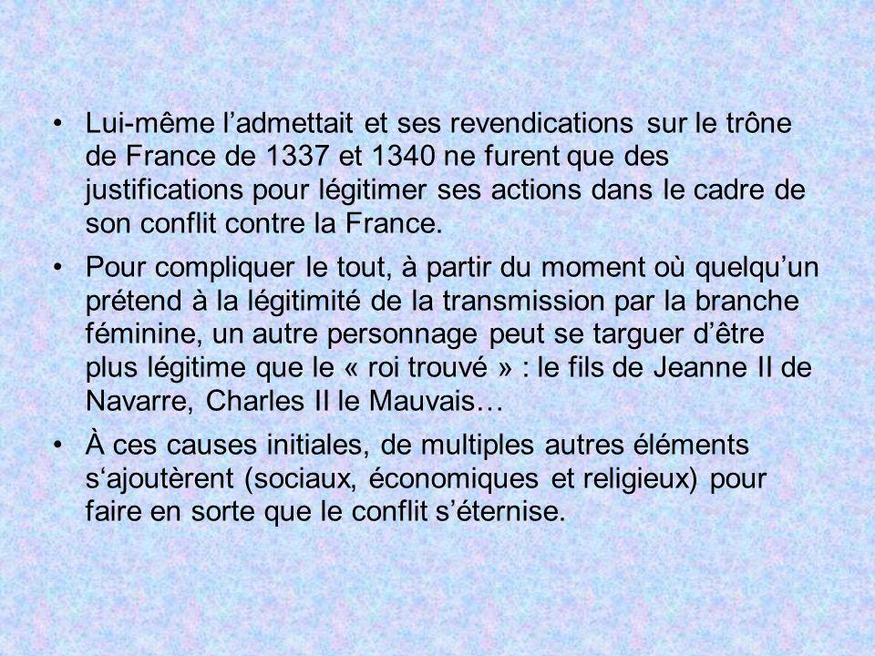 Lui-même ladmettait et ses revendications sur le trône de France de 1337 et 1340 ne furent que des justifications pour légitimer ses actions dans le cadre de son conflit contre la France.