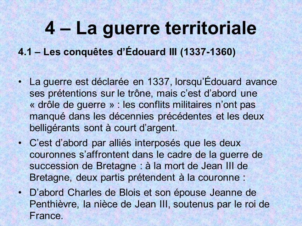 4 – La guerre territoriale 4.1 – Les conquêtes dÉdouard III (1337-1360) La guerre est déclarée en 1337, lorsquÉdouard avance ses prétentions sur le trône, mais cest dabord une « drôle de guerre » : les conflits militaires nont pas manqué dans les décennies précédentes et les deux belligérants sont à court dargent.