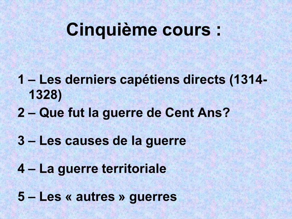 Cinquième cours : 1 – Les derniers capétiens directs (1314- 1328) 2 – Que fut la guerre de Cent Ans.