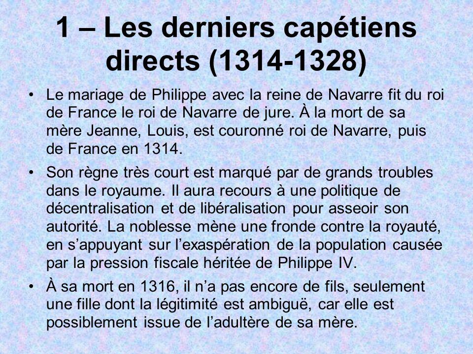 1 – Les derniers capétiens directs (1314-1328) Le mariage de Philippe avec la reine de Navarre fit du roi de France le roi de Navarre de jure.
