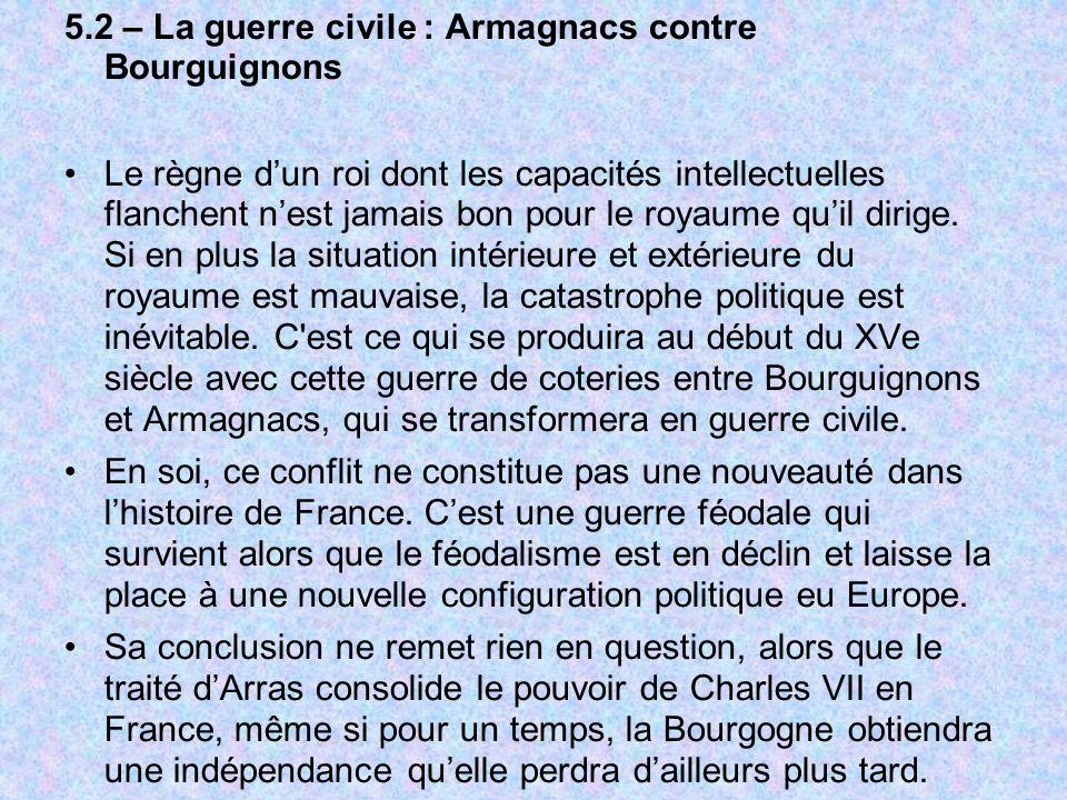 5.2 – La guerre civile : Armagnacs contre Bourguignons Le règne dun roi dont les capacités intellectuelles flanchent nest jamais bon pour le royaume quil dirige.