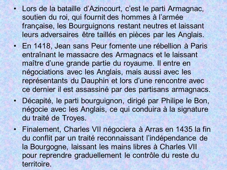 Lors de la bataille dAzincourt, cest le parti Armagnac, soutien du roi, qui fournit des hommes à larmée française, les Bourguignons restant neutres et laissant leurs adversaires être taillés en pièces par les Anglais.