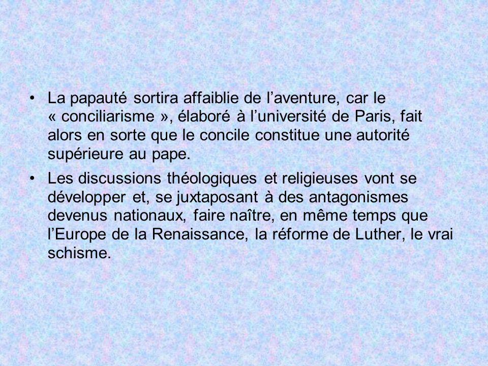 La papauté sortira affaiblie de laventure, car le « conciliarisme », élaboré à luniversité de Paris, fait alors en sorte que le concile constitue une autorité supérieure au pape.