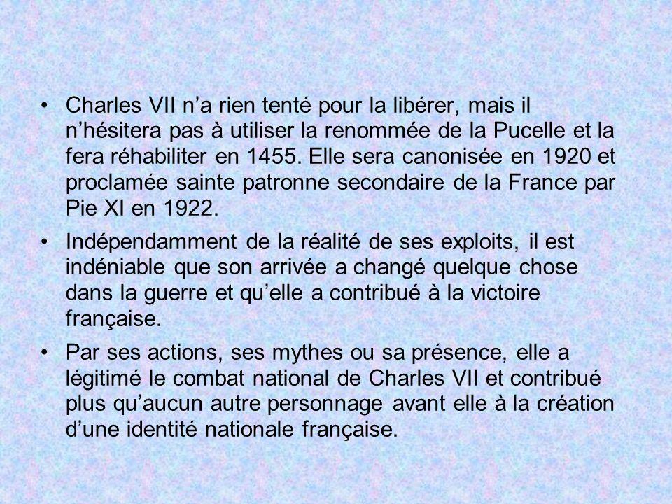 Charles VII na rien tenté pour la libérer, mais il nhésitera pas à utiliser la renommée de la Pucelle et la fera réhabiliter en 1455.