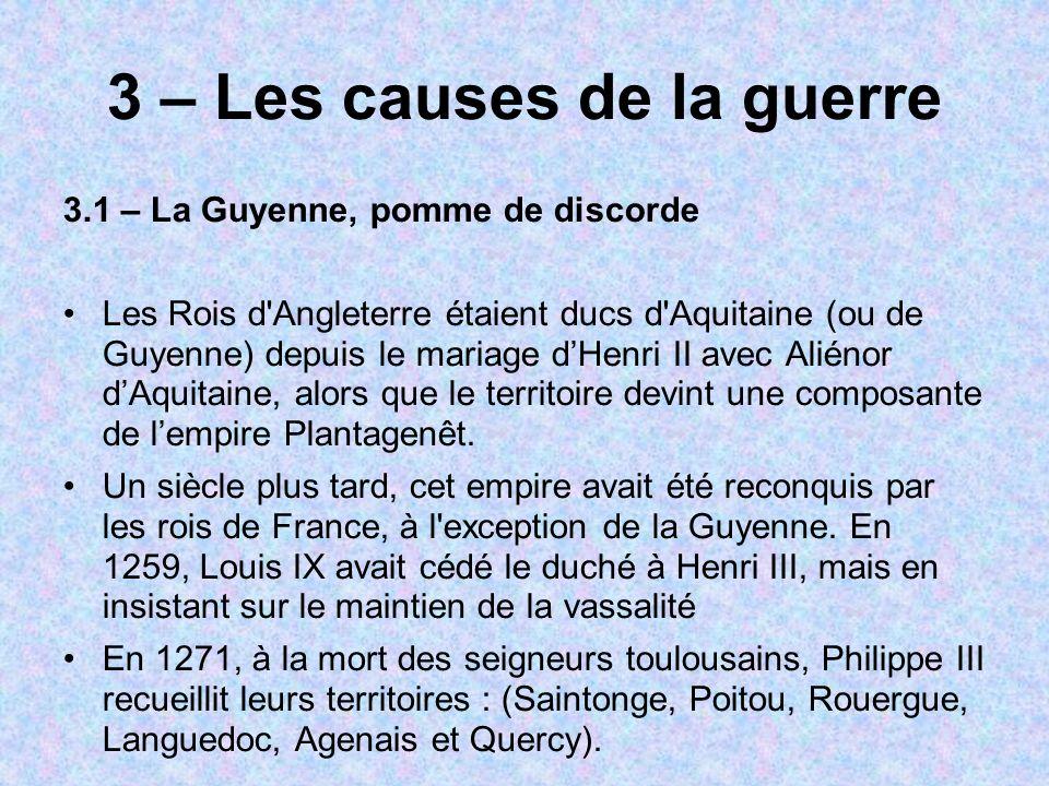 3 – Les causes de la guerre 3.1 – La Guyenne, pomme de discorde Les Rois d Angleterre étaient ducs d Aquitaine (ou de Guyenne) depuis le mariage dHenri II avec Aliénor dAquitaine, alors que le territoire devint une composante de lempire Plantagenêt.