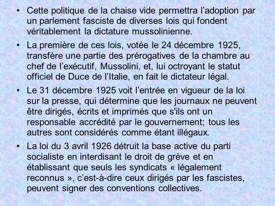 En mai 1926 une loi renforce encore une fois lexécutif, et lui permet détablir des lois sans passer par le parlement qui dailleurs est dissous, faisant du Grand Conseil fasciste le seul organe législatif et exécutif de lItalie et transformant le régime en dictature.
