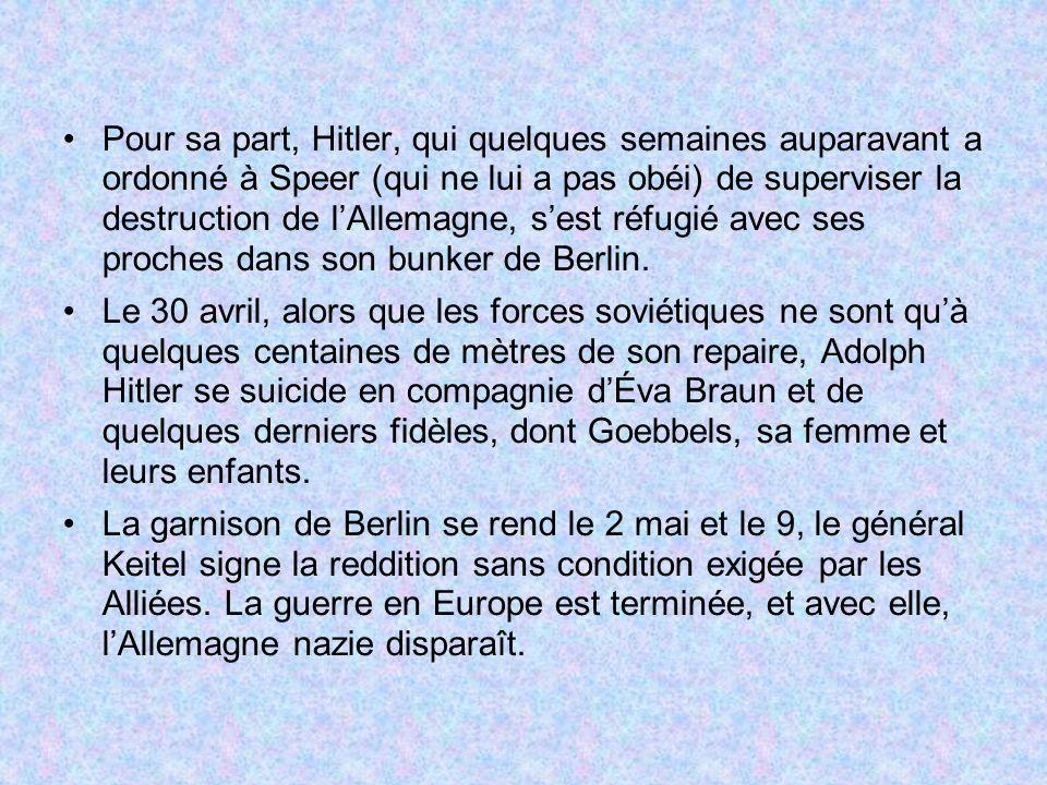 Pour sa part, Hitler, qui quelques semaines auparavant a ordonné à Speer (qui ne lui a pas obéi) de superviser la destruction de lAllemagne, sest réfu