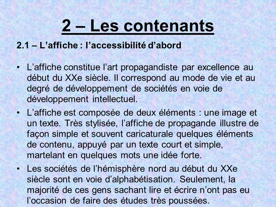 2 – Les contenants 2.1 – Laffiche : laccessibilité dabord Laffiche constitue lart propagandiste par excellence au début du XXe siècle. Il correspond a