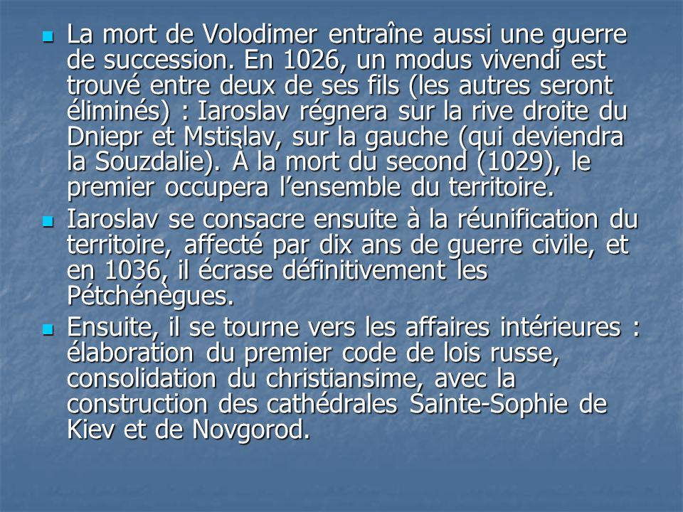La mort de Volodimer entraîne aussi une guerre de succession. En 1026, un modus vivendi est trouvé entre deux de ses fils (les autres seront éliminés)