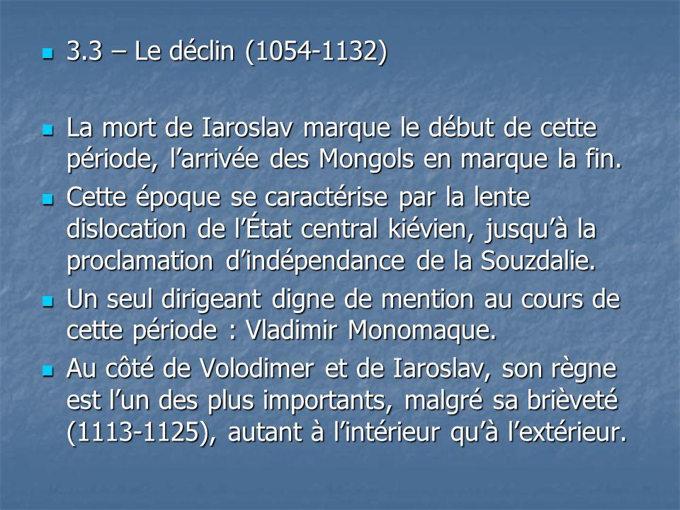 3.3 – Le déclin (1054-1132) 3.3 – Le déclin (1054-1132) La mort de Iaroslav marque le début de cette période, larrivée des Mongols en marque la fin. L