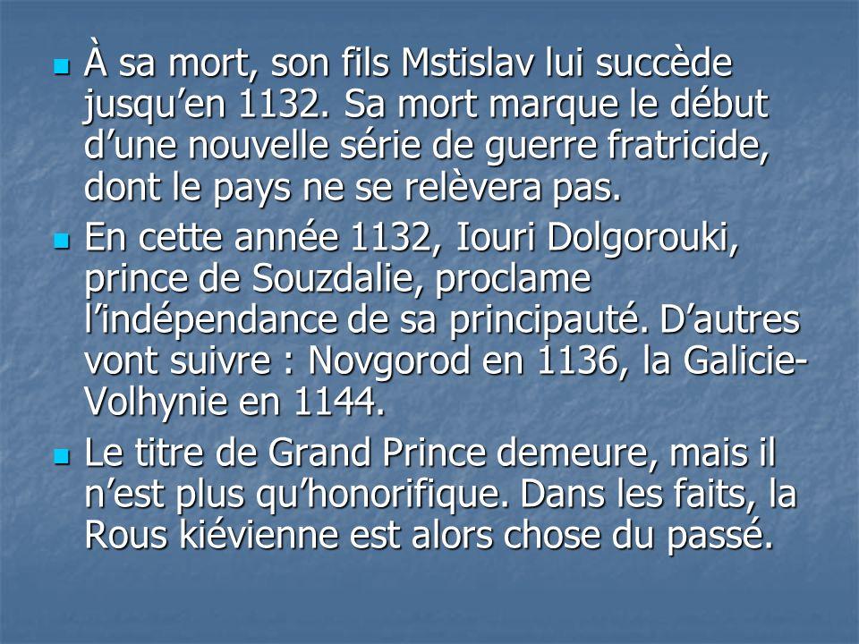 À sa mort, son fils Mstislav lui succède jusquen 1132. Sa mort marque le début dune nouvelle série de guerre fratricide, dont le pays ne se relèvera p