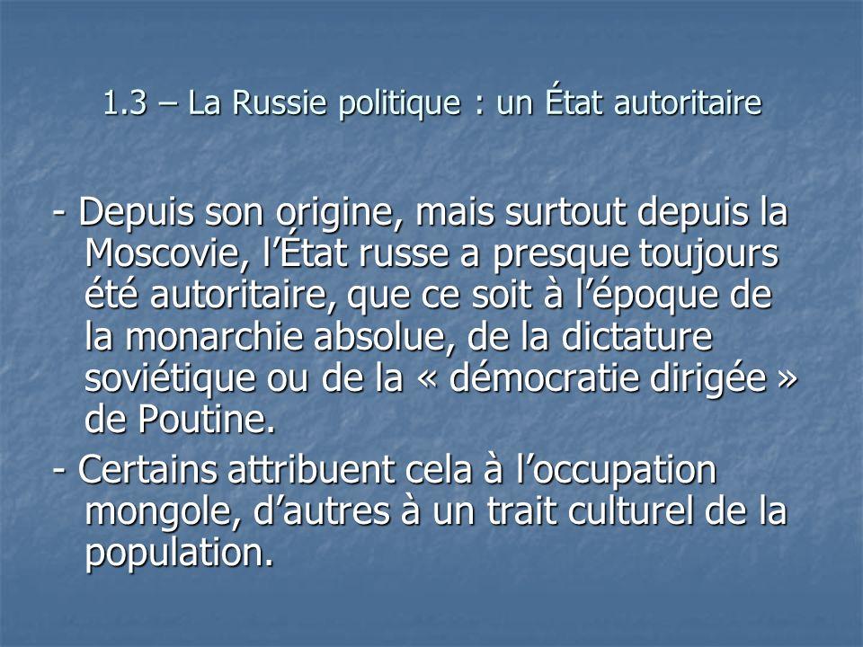 1.3 – La Russie politique : un État autoritaire - Depuis son origine, mais surtout depuis la Moscovie, lÉtat russe a presque toujours été autoritaire,