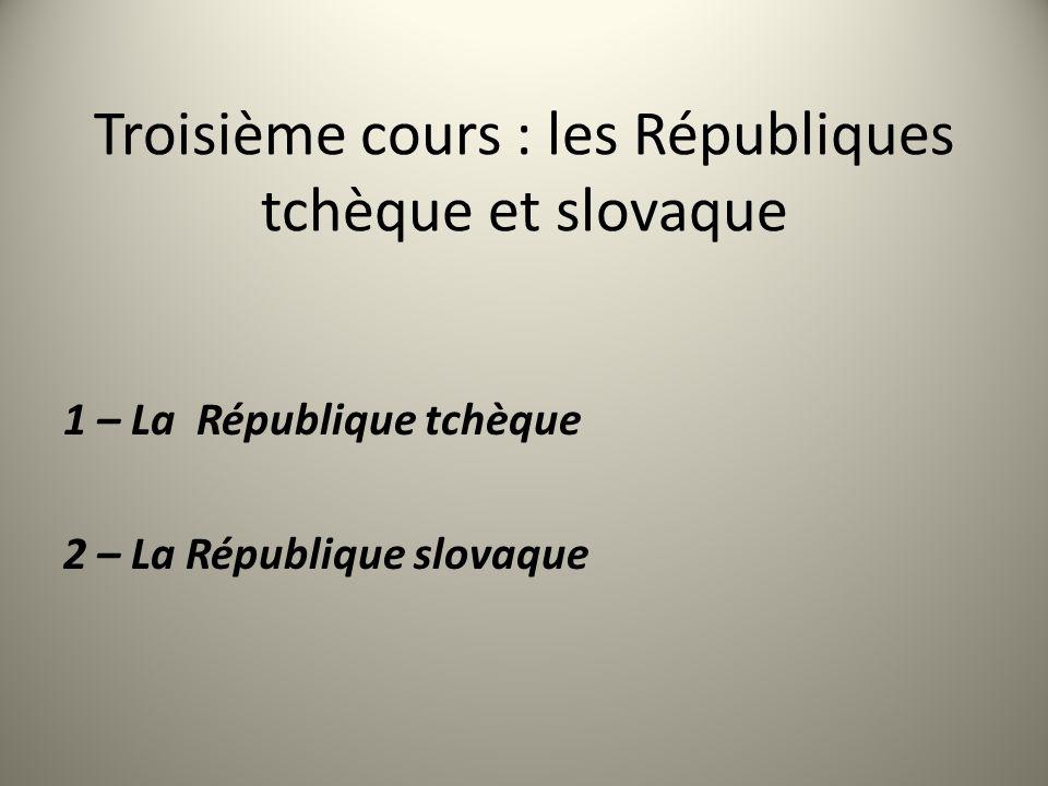 Troisième cours : les Républiques tchèque et slovaque 1 – La République tchèque 2 – La République slovaque