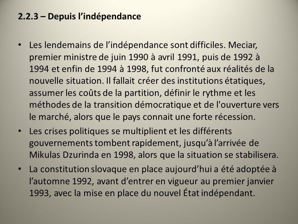 2.2.3 – Depuis lindépendance Les lendemains de lindépendance sont difficiles. Meciar, premier ministre de juin 1990 à avril 1991, puis de 1992 à 1994