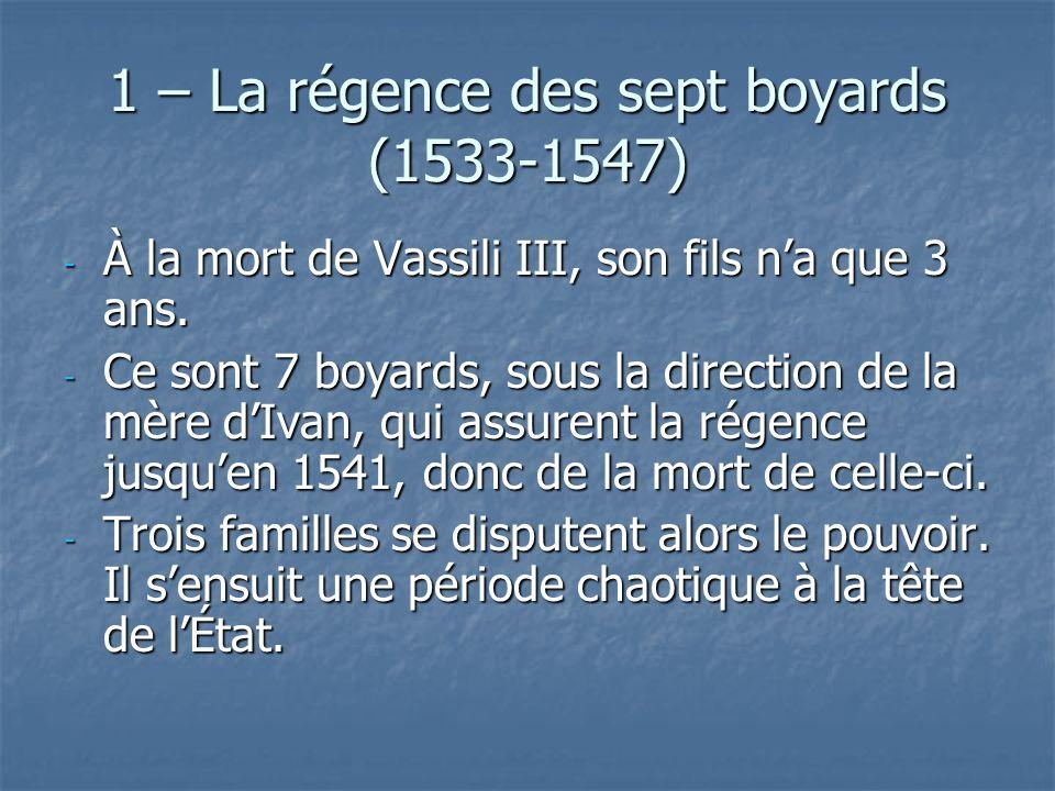 1 – La régence des sept boyards (1533-1547) - À la mort de Vassili III, son fils na que 3 ans. - Ce sont 7 boyards, sous la direction de la mère dIvan