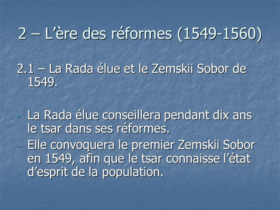 2 – Lère des réformes (1549-1560) 2.1 – La Rada élue et le Zemskii Sobor de 1549. - La Rada élue conseillera pendant dix ans le tsar dans ses réformes
