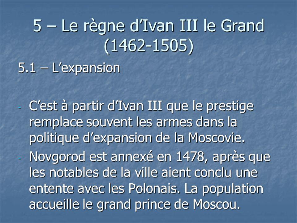 5 – Le règne dIvan III le Grand (1462-1505) 5.1 – Lexpansion - Cest à partir dIvan III que le prestige remplace souvent les armes dans la politique de