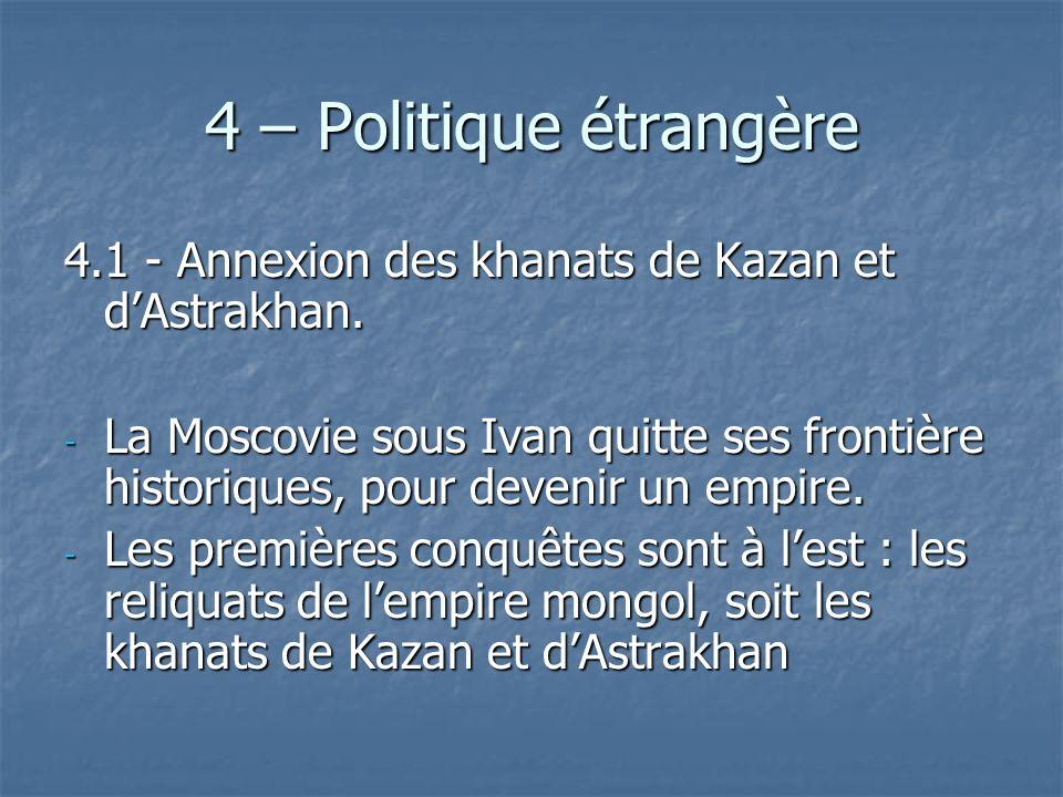 4 – Politique étrangère 4.1 - Annexion des khanats de Kazan et dAstrakhan. - La Moscovie sous Ivan quitte ses frontière historiques, pour devenir un e