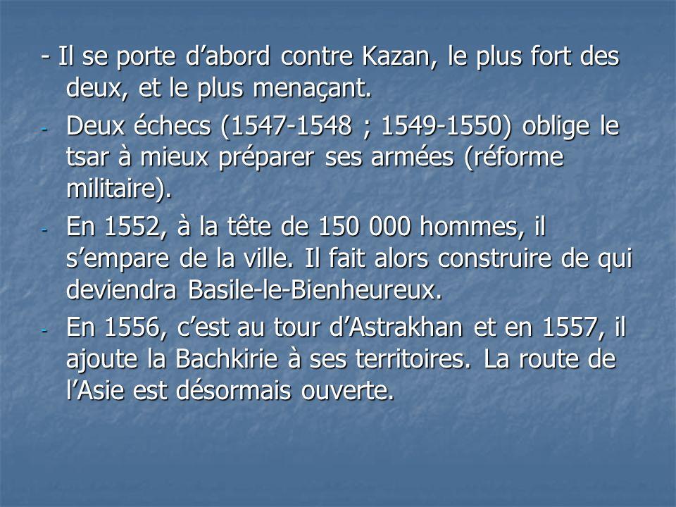 - Il se porte dabord contre Kazan, le plus fort des deux, et le plus menaçant. - Deux échecs (1547-1548 ; 1549-1550) oblige le tsar à mieux préparer s