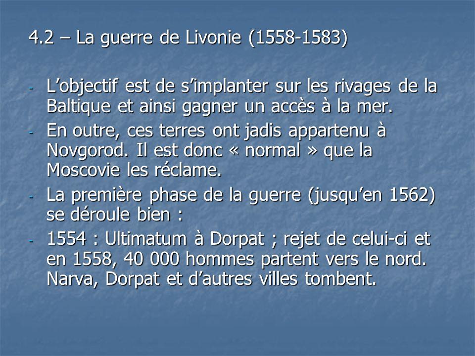 4.2 – La guerre de Livonie (1558-1583) - Lobjectif est de simplanter sur les rivages de la Baltique et ainsi gagner un accès à la mer. - En outre, ces