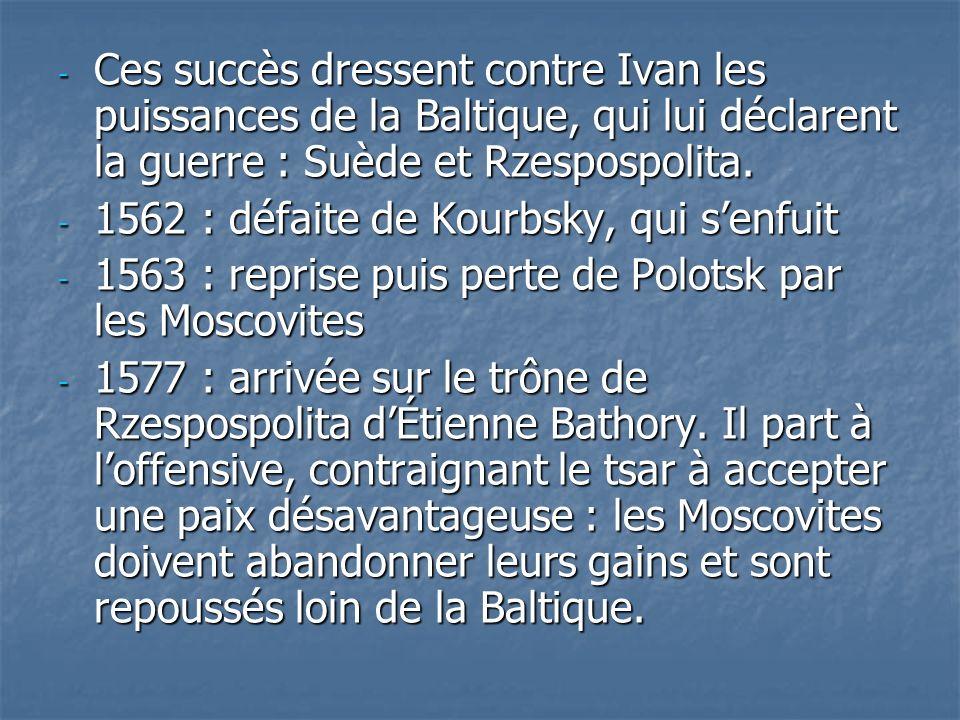 - Ces succès dressent contre Ivan les puissances de la Baltique, qui lui déclarent la guerre : Suède et Rzespospolita. - 1562 : défaite de Kourbsky, q