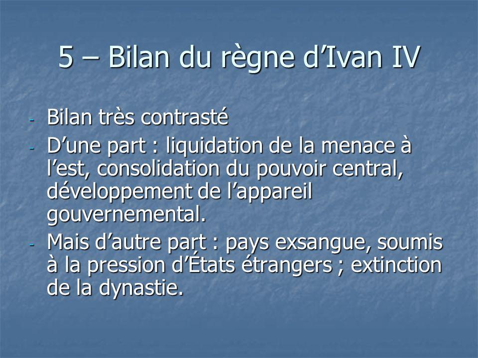 5 – Bilan du règne dIvan IV - Bilan très contrasté - Dune part : liquidation de la menace à lest, consolidation du pouvoir central, développement de l