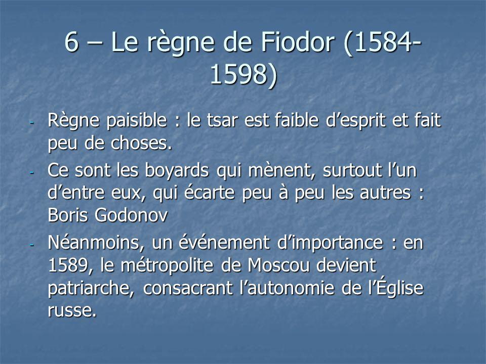 6 – Le règne de Fiodor (1584- 1598) - Règne paisible : le tsar est faible desprit et fait peu de choses. - Ce sont les boyards qui mènent, surtout lun