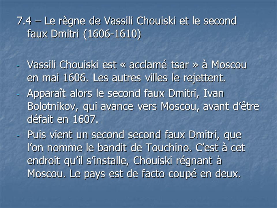 7.4 – Le règne de Vassili Chouiski et le second faux Dmitri (1606-1610) - Vassili Chouiski est « acclamé tsar » à Moscou en mai 1606. Les autres ville