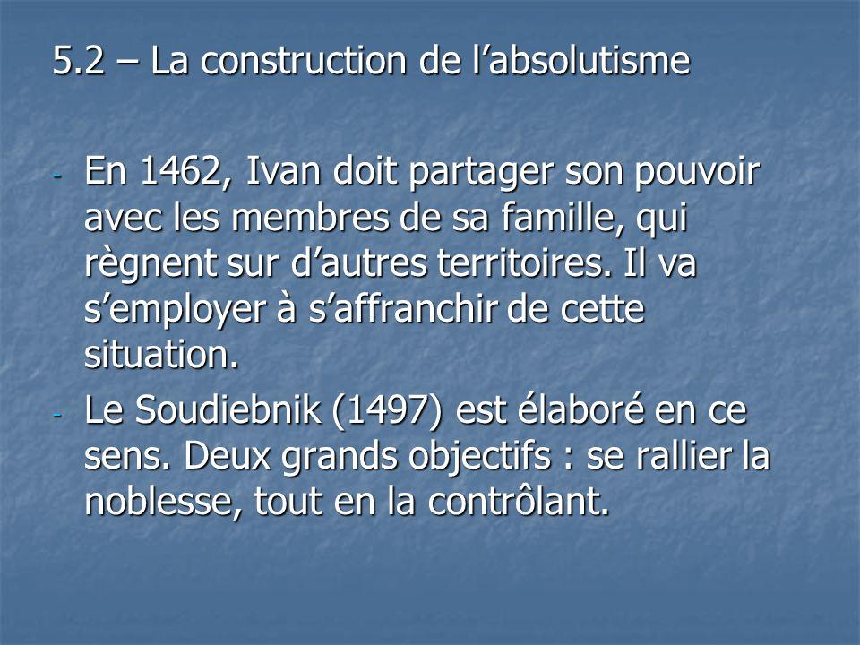 5.2 – La construction de labsolutisme - En 1462, Ivan doit partager son pouvoir avec les membres de sa famille, qui règnent sur dautres territoires. I