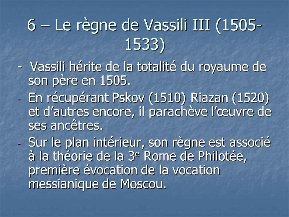 6 – Le règne de Vassili III (1505- 1533) - Vassili hérite de la totalité du royaume de son père en 1505. - En récupérant Pskov (1510) Riazan (1520) et