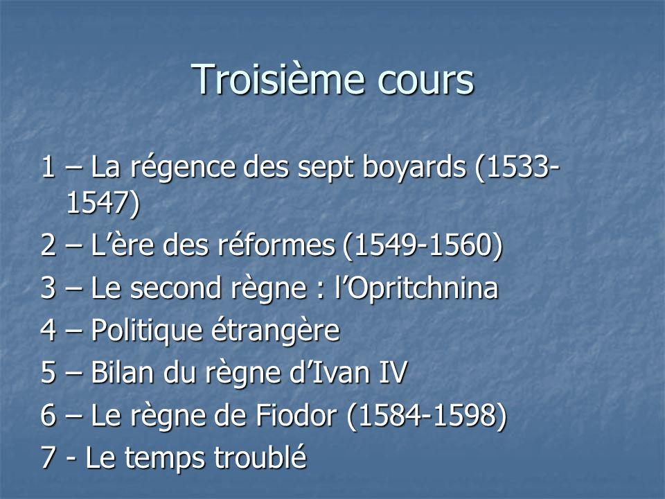 Troisième cours 1 – La régence des sept boyards (1533- 1547) 2 – Lère des réformes (1549-1560) 3 – Le second règne : lOpritchnina 4 – Politique étrang