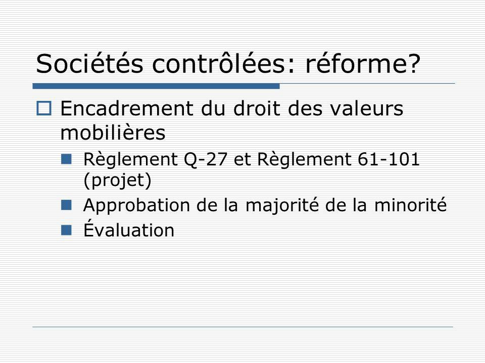 Sociétés contrôlées: réforme? Encadrement du droit des valeurs mobilières Règlement Q-27 et Règlement 61-101 (projet) Approbation de la majorité de la