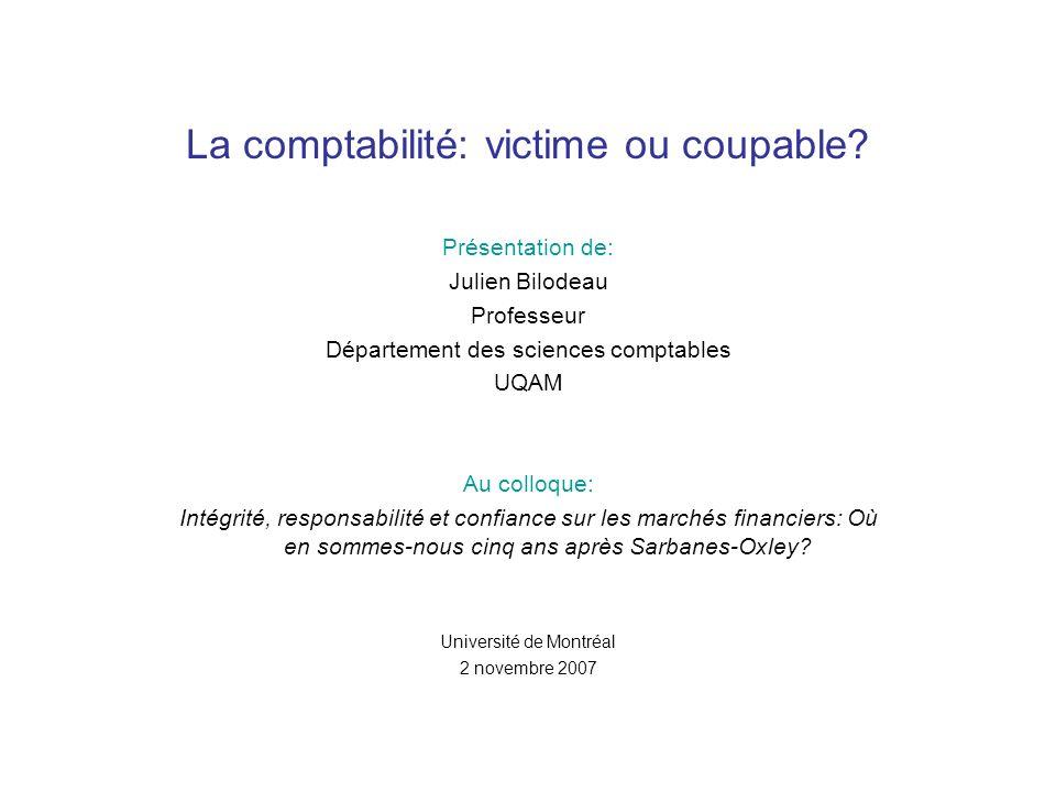 La comptabilité: victime ou coupable? Présentation de: Julien Bilodeau Professeur Département des sciences comptables UQAM Au colloque: Intégrité, res