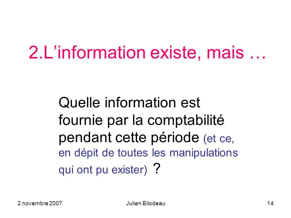 2 novembre 2007Julien Bilodeau14 2.Linformation existe, mais … Quelle information est fournie par la comptabilité pendant cette période (et ce, en dépit de toutes les manipulations qui ont pu exister) ?