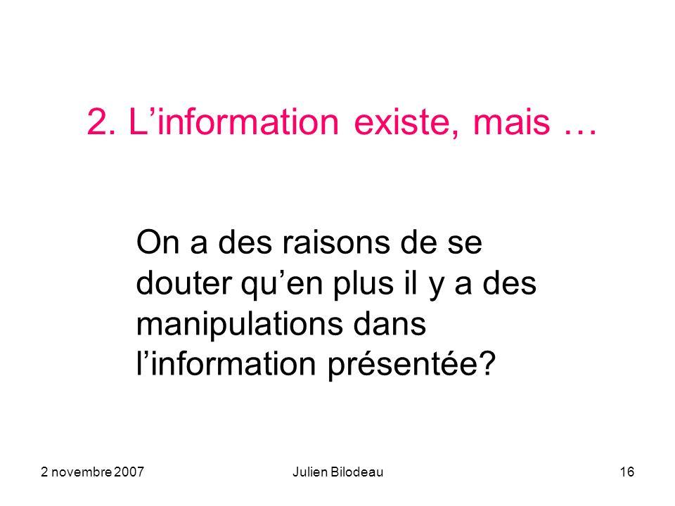 2 novembre 2007Julien Bilodeau16 2. Linformation existe, mais … On a des raisons de se douter quen plus il y a des manipulations dans linformation pré