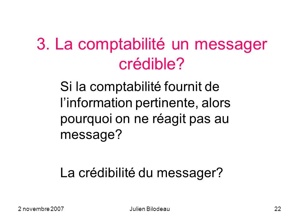 2 novembre 2007Julien Bilodeau22 3. La comptabilité un messager crédible? Si la comptabilité fournit de linformation pertinente, alors pourquoi on ne