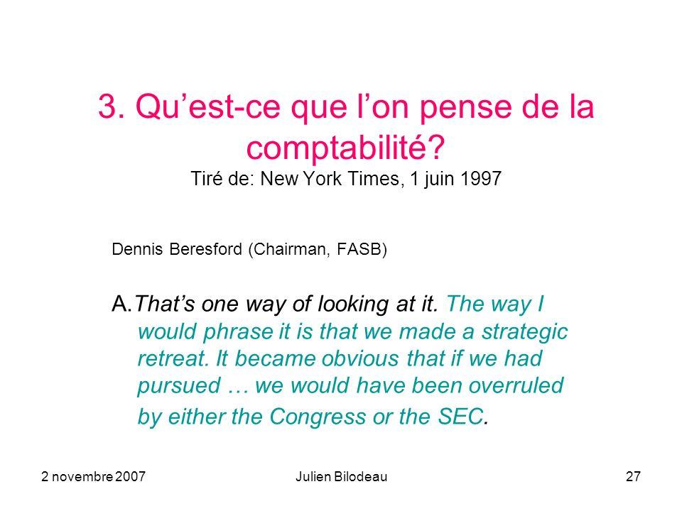 2 novembre 2007Julien Bilodeau27 3. Quest-ce que lon pense de la comptabilité? Tiré de: New York Times, 1 juin 1997 Dennis Beresford (Chairman, FASB)
