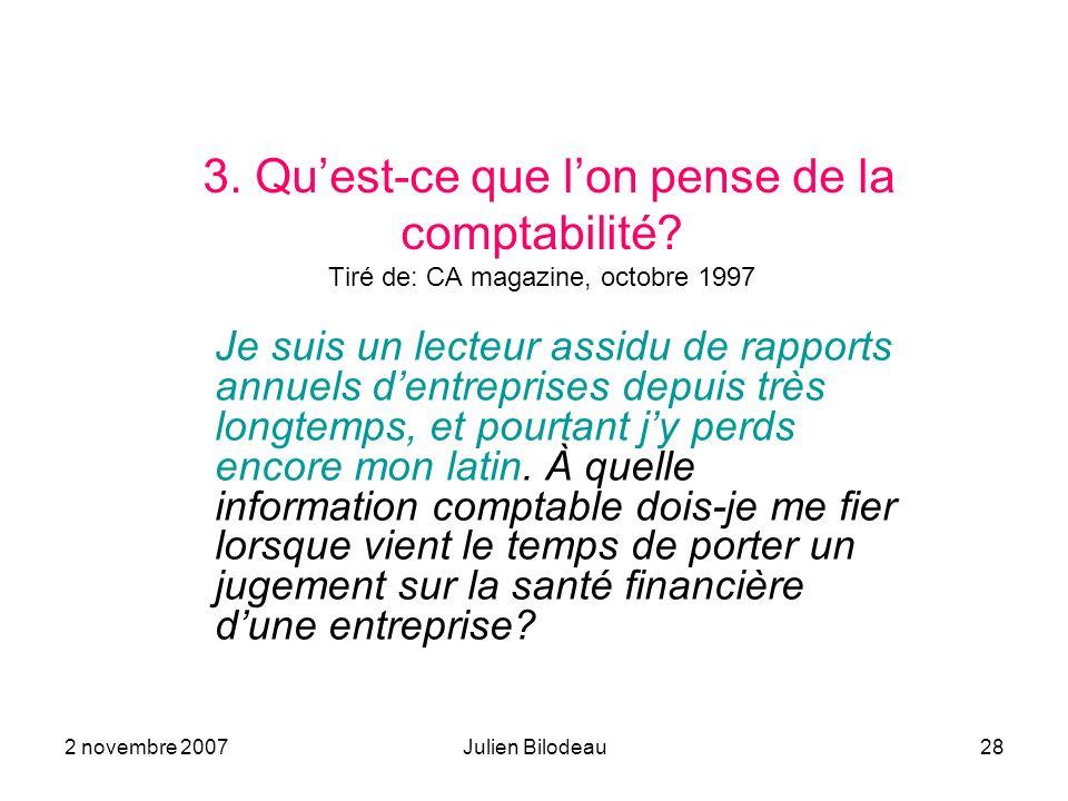 2 novembre 2007Julien Bilodeau28 3. Quest-ce que lon pense de la comptabilité? Tiré de: CA magazine, octobre 1997 Je suis un lecteur assidu de rapport
